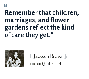 H. Jackson Brown Jr.: Remember that children, marriages, and flower gardens reflect the kind of care they get.""