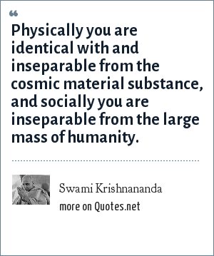Swami Krishnananda: Physically you are identical with and inseparable from the cosmic material substance, and socially you are inseparable from the large mass of humanity.