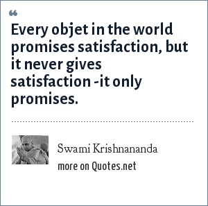 Swami Krishnananda: Every objet in the world promises satisfaction, but it never gives satisfaction -it only promises.