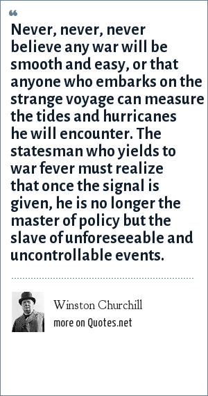 Winston Churchill: Never, never, never believe any war will be smooth and easy, or that anyone who embarks on the strange voyage can measure the tides and hurricanes he will encounter. The statesman who yields to war fever must realize that once the signal is given, he is no longer the master of policy but the slave of unforeseeable and uncontrollable events.