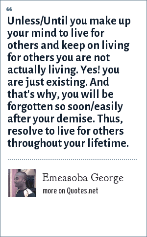Emeasoba George: Unless/Until you make up your mind to live for others and keep on living for others you are not actually living. Yes! you are just existing. And that's why, you will be forgotten so soon/easily after your demise. Thus, resolve to live for others throughout your lifetime.
