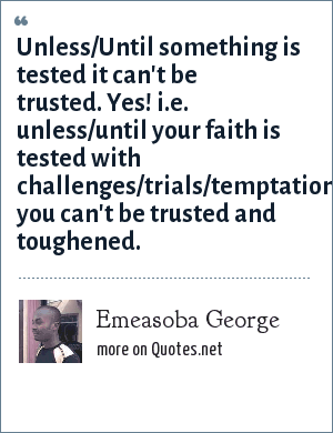 Emeasoba George: Unless/Until something is tested it can't be trusted. Yes! i.e. unless/until your faith is tested with challenges/trials/temptations/adversities you can't be trusted and toughened.