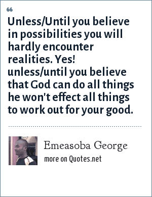 Emeasoba George: Unless/Until you believe in possibilities you will hardly encounter realities. Yes! unless/until you believe that God can do all things he won't effect all things to work out for your good.