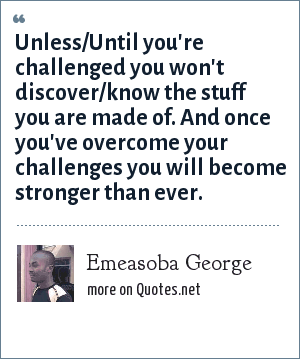 Emeasoba George: Unless/Until you're challenged you won't discover/know the stuff you are made of. And once you've overcome your challenges you will become stronger than ever.