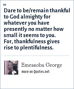 Emeasoba George: Dare to be/remain thankful to God almighty for whatever you have presently no matter how small it seems to you. For, thankfulness gives rise to plentifulness.