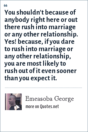 Emeasoba George: You shouldn't because of anybody right here or out there rush into marriage or any other relationship. Yes! because, if you dare to rush into marriage or any other relationship, you are most likely to rush out of it even sooner than you expect it.