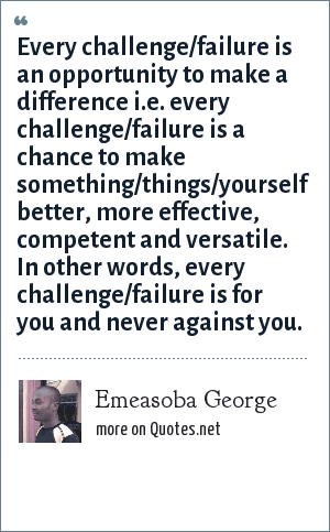 Emeasoba George: Every challenge/failure is an opportunity to make a difference i.e. every challenge/failure is a chance to make something/things/yourself better, more effective, competent and versatile. In other words, every challenge/failure is for you and never against you.