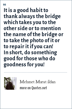 Mehmet Murat ildan: It is a good habit to thank always the bridge which takes you to the other side or to mention the name of the bridge or to take the photo of it or to repair it if you can! In short, do something good for those who do goodness for you!