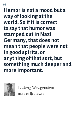 Ludwig Wittgenstein: Humor is not a mood but a way of looking at the world. So if it is correct to say that humor was stamped out in Nazi Germany, that does not mean that people were not in good spirits, or anything of that sort, but something much deeper and more important.