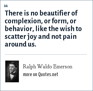 Ralph Waldo Emerson: There is no beautifier of complexion, or form, or behavior, like the wish to scatter joy and not pain around us.