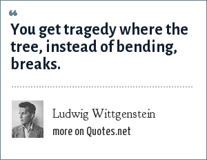 Ludwig Wittgenstein: You get tragedy where the tree, instead of bending, breaks.