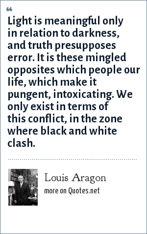 Louis Aragon: Light is meaningful only in relation to darkness, and truth presupposes error. It is these mingled opposites which people our life, which make it pungent, intoxicating. We only exist in terms of this conflict, in the zone where black and white clash.