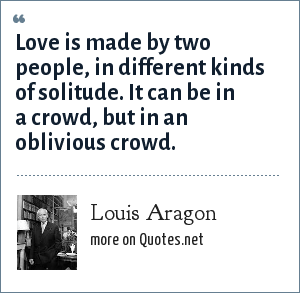 Louis Aragon: Love is made by two people, in different kinds of solitude. It can be in a crowd, but in an oblivious crowd.