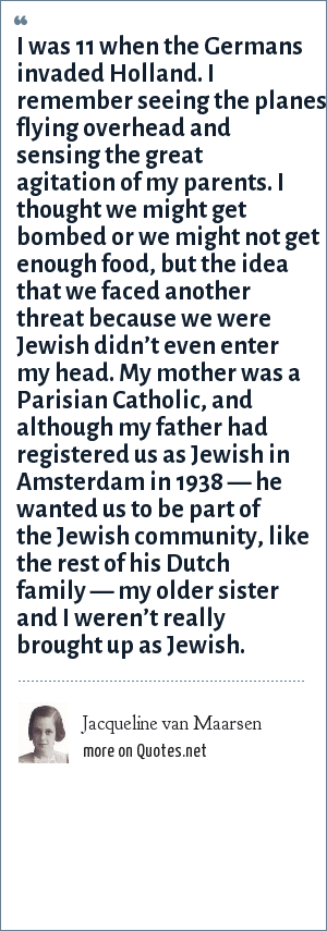 Jacqueline van Maarsen: I was 11 when the Germans invaded Holland. I remember seeing the planes flying overhead and sensing the great agitation of my parents. I thought we might get bombed or we might not get enough food, but the idea that we faced another threat because we were Jewish didn't even enter my head. My mother was a Parisian Catholic, and although my father had registered us as Jewish in Amsterdam in 1938 — he wanted us to be part of the Jewish community, like the rest of his Dutch family — my older sister and I weren't really brought up as Jewish.