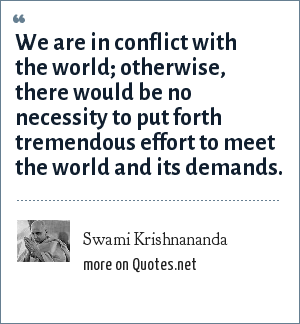 Swami Krishnananda: We are in conflict with the world; otherwise, there would be no necessity to put forth tremendous effort to meet the world and its demands.