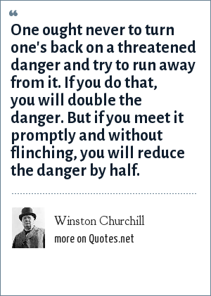 Winston Churchill: One ought never to turn one's back on a threatened danger and try to run away from it. If you do that, you will double the danger. But if you meet it promptly and without flinching, you will reduce the danger by half.