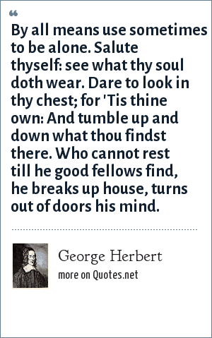 George Herbert: By all means use sometimes to be alone. Salute thyself: see what thy soul doth wear. Dare to look in thy chest; for 'Tis thine own: And tumble up and down what thou findst there. Who cannot rest till he good fellows find, he breaks up house, turns out of doors his mind.