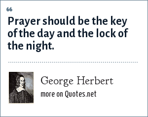 George Herbert: Prayer should be the key of the day and the lock of the night.