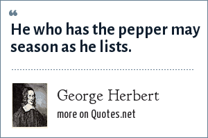 George Herbert: He who has the pepper may season as he lists.