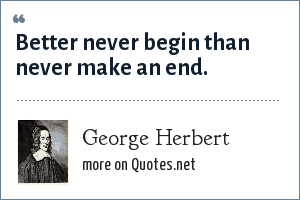 George Herbert: Better never begin than never make an end.