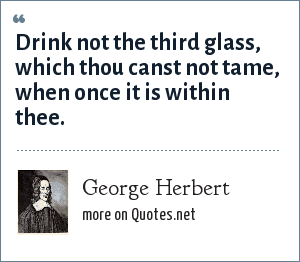 George Herbert: Drink not the third glass, which thou canst not tame, when once it is within thee.