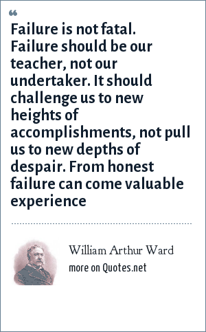 William Arthur Ward: Failure is not fatal. Failure should be our teacher, not our undertaker. It should challenge us to new heights of accomplishments, not pull us to new depths of despair. From honest failure can come valuable experience