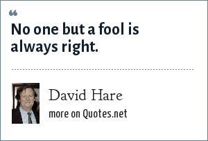 David Hare: No one but a fool is always right.
