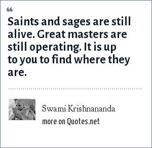 Swami Krishnananda: Saints and sages are still alive. Great masters are still operating. It is up to you to find where they are.
