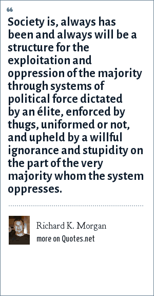 Richard K. Morgan: Society is, always has been and always will be a structure for the exploitation and oppression of the majority through systems of political force dictated by an élite, enforced by thugs, uniformed or not, and upheld by a willful ignorance and stupidity on the part of the very majority whom the system oppresses.