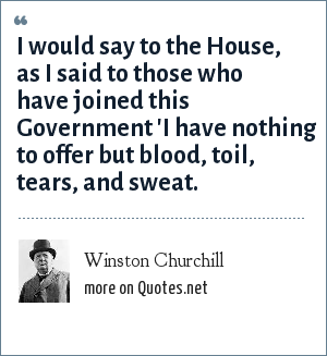 Winston Churchill: I would say to the House, as I said to those who have joined this Government 'I have nothing to offer but blood, toil, tears, and sweat.