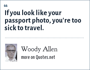 Woody Allen: If you look like your passport photo, you're too sick to travel.