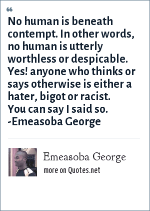 Emeasoba George: No human is beneath contempt i.e. no human is utterly worthless or despicable. Yes! anyone who thinks otherwise is a hater/bigot/racist. You can say I said so.