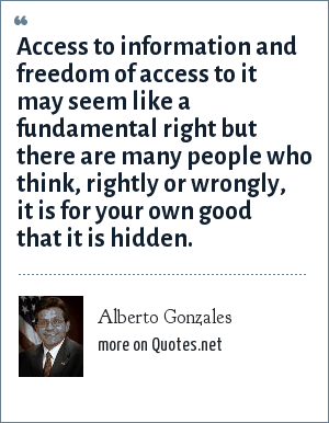 Alberto Gonzales: Access to information and freedom of access to it may seem like a fundamental right but there are many people who think, rightly or wrongly, it is for your own good that it is hidden.