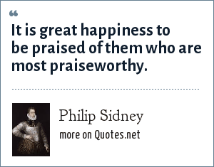 Philip Sidney: It is great happiness to be praised of them who are most praiseworthy.