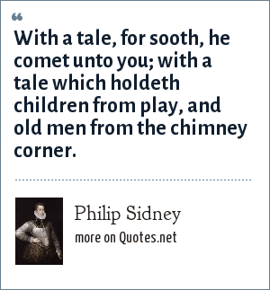 Philip Sidney: With a tale, for sooth, he comet unto you; with a tale which holdeth children from play, and old men from the chimney corner.