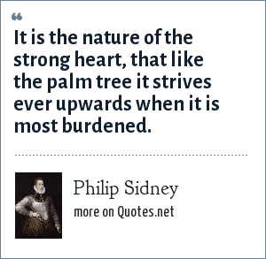 Philip Sidney: It is the nature of the strong heart, that like the palm tree it strives ever upwards when it is most burdened.