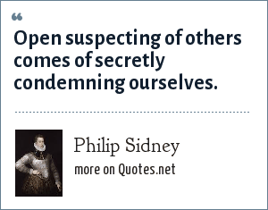 Philip Sidney: Open suspecting of others comes of secretly condemning ourselves.
