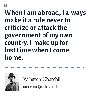 Winston Churchill: When I am abroad, I always make it a rule never to criticize or attack the government of my own country. I make up for lost time when I come home.