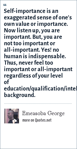 Emeasoba George Self Importance Is An Exaggerated Sense Of One S Own Value Or Importance Now Listen Up You Are Important But You Are Not Too Important Or All Important Yes No Human Is Indispensable