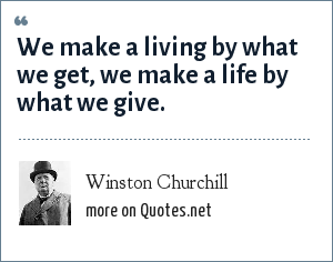 Winston Churchill: We make a living by what we get, we make a life by what we give.