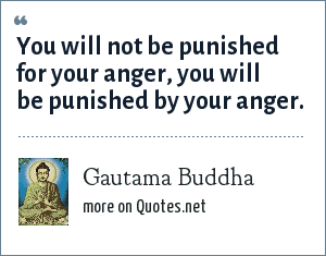 Gautama Buddha: You will not be punished for your anger, you will be punished by your anger.