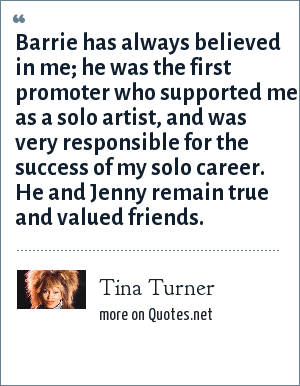 Tina Turner: Barrie has always believed in me; he was the first promoter who supported me as a solo artist, and was very responsible for the success of my solo career. He and Jenny remain true and valued friends.