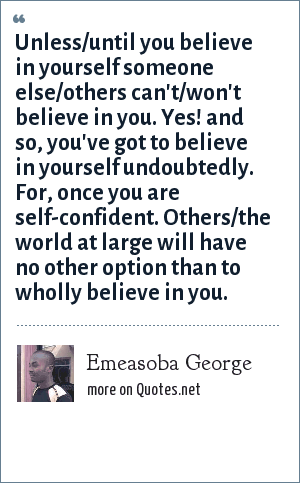 Emeasoba George: Unless/until you believe in yourself someone else/others can't/won't believe in you. Yes! and so, you've got to believe in yourself undoubtedly. For, once you are self-confident. Others/the world at large will have no other option than to wholly believe in you.