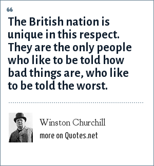 Winston Churchill: The British nation is unique in this respect. They are the only people who like to be told how bad things are, who like to be told the worst.