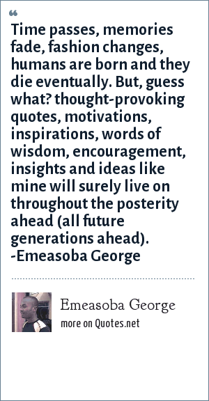 Emeasoba George: Time passes, memories fade, fashion changes, humans are born and they die eventually. But, guess what? thought-provoking quotes/motivations/inspirations/words of wisdom/encouragements/insights/ideas like mine will surely live on throughout the posterity ahead (all future generations ahead).
