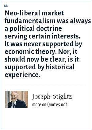 Joseph Stiglitz: Neo-liberal market fundamentalism was always a political doctrine serving certain interests. It was never supported by economic theory. Nor, it should now be clear, is it supported by historical experience.