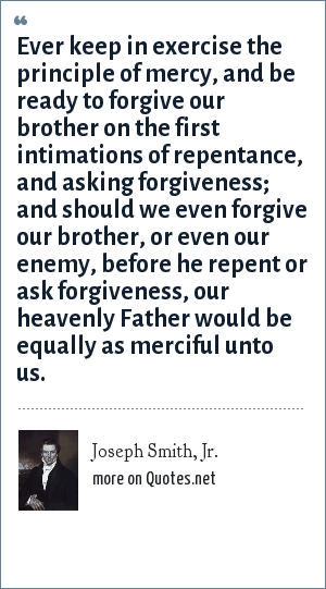 Joseph Smith, Jr.: Ever keep in exercise the principle of mercy, and be ready to forgive our brother on the first intimations of repentance, and asking forgiveness; and should we even forgive our brother, or even our enemy, before he repent or ask forgiveness, our heavenly Father would be equally as merciful unto us.