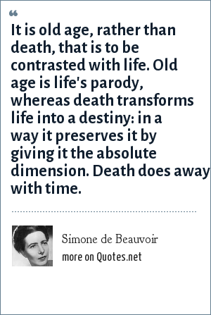 Simone de Beauvoir: It is old age, rather than death, that is to be contrasted with life. Old age is life's parody, whereas death transforms life into a destiny: in a way it preserves it by giving it the absolute dimension. Death does away with time.