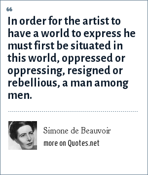 Simone de Beauvoir: In order for the artist to have a world to express he must first be situated in this world, oppressed or oppressing, resigned or rebellious, a man among men.