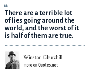 Winston Churchill: There are a terrible lot of lies going around the world, and the worst of it is half of them are true.
